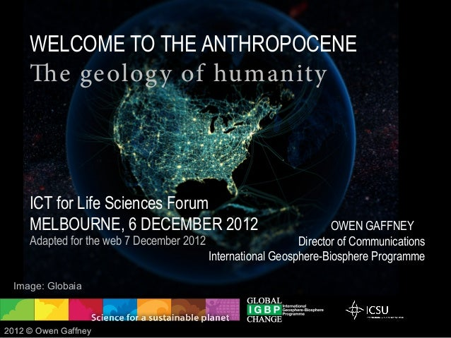 WELCOME TO THE ANTHROPOCENE     The geolog y of humanity     ICT for Life Sciences Forum     MELBOURNE, 6 DECEMBER 2012   ...