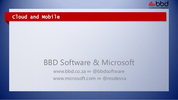 Cloud and Mobile<br />BBD Software & Microsoft<br />www.bbd.co.za ∞ @bbdsoftware<br />www.microsoft.com ∞ @msdevsa<br />