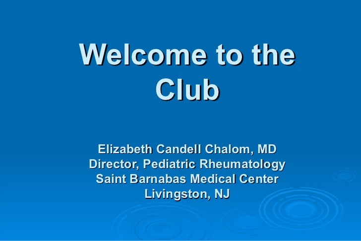 Welcome to the    Club Elizabeth Candell Chalom, MDDirector, Pediatric Rheumatology Saint Barnabas Medical Center         ...