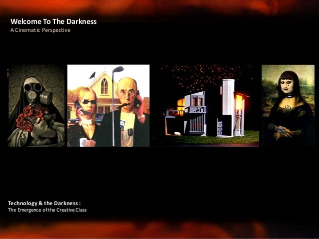 Welcome To The Darkness A Cinematic Perspective Technology & the Darkness : The Emergence of the Creative Class