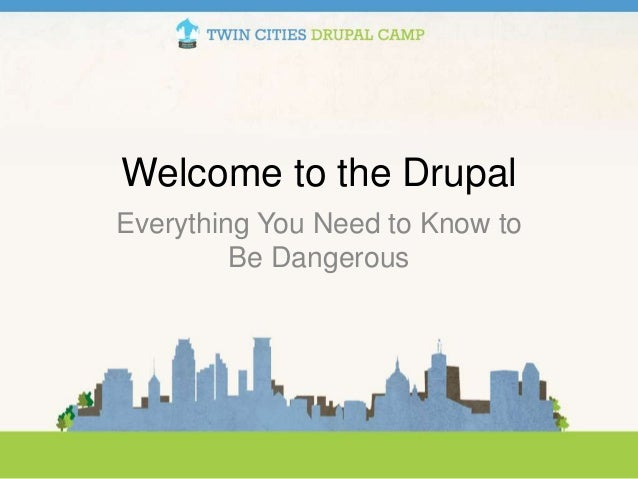 Welcome to the Drupal Everything You Need to Know to Be Dangerous