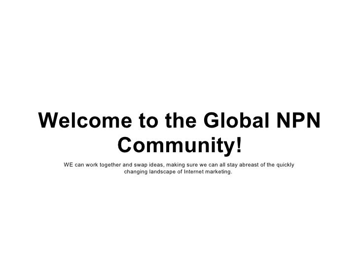Welcome to the Global NPN Community! WE can work together and swap ideas, making sure we can all stay abreast of the quick...