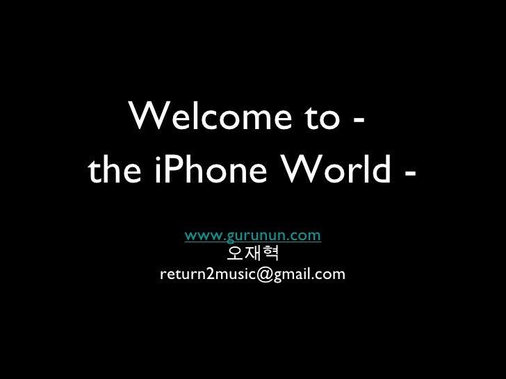 Welcome to  <ul><li>www.gurunun.com </li></ul><ul><li>오재혁 </li></ul><ul><li>[email_address] </li></ul>the iPhone World