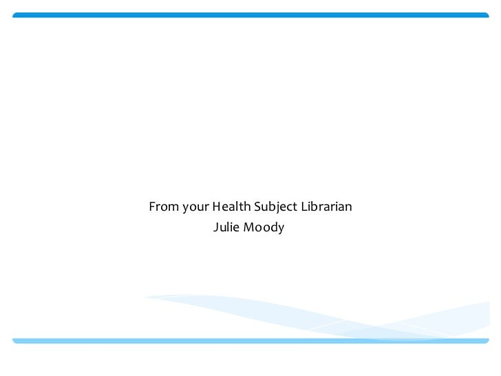 Welcome to the Library From your Health Subject Librarian Julie Moody