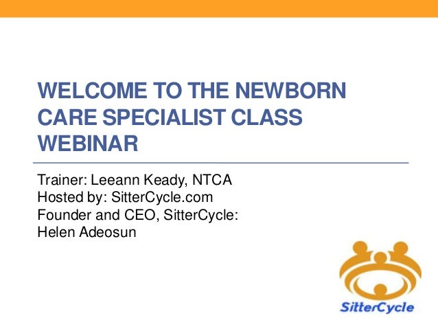 WELCOME TO THE NEWBORN CARE SPECIALIST CLASS WEBINAR Trainer: Leeann Keady, NTCA Hosted by: SitterCycle.com Founder and CE...