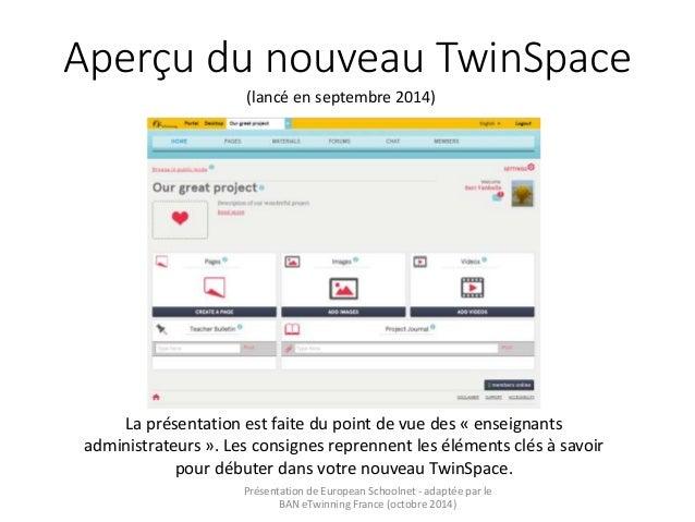 Aperçu du nouveau TwinSpace  (lancé en septembre 2014)  La présentation est faite du point de vue des « enseignants  admin...
