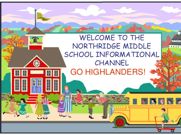 WELCOME TO THE  NORTHRIDGE MIDDLESCHOOL INFORMATIONAL       CHANNEL GO HIGHLANDERS!