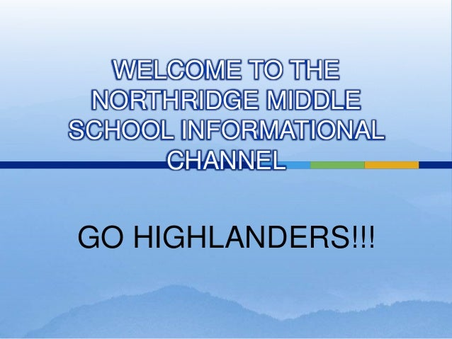 WELCOME TO THE NORTHRIDGE MIDDLE SCHOOL INFORMATIONAL CHANNEL GO HIGHLANDERS!!!