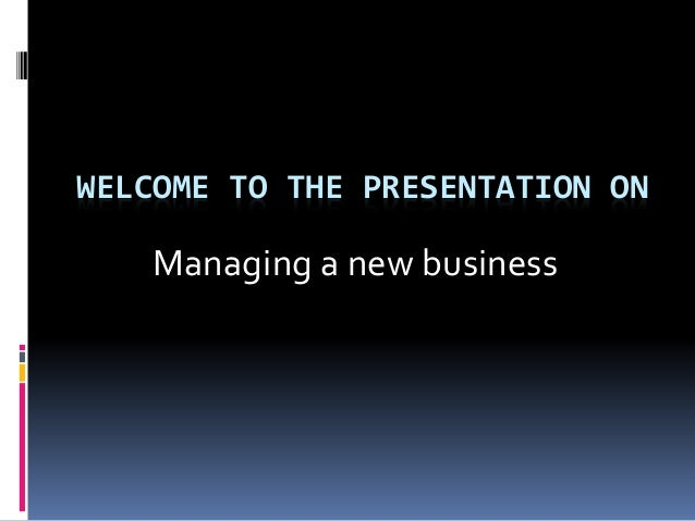 WELCOME TO THE PRESENTATION ON Managing a new business