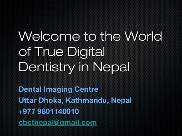 Welcome to the WorldWelcome to the Worldof True Digitalof True DigitalDentistry in NepalDentistry in NepalDental Imaging C...