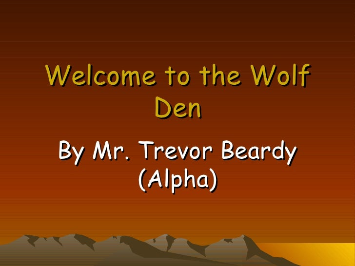Welcome to the Wolf Den By Mr. Trevor Beardy (Alpha)