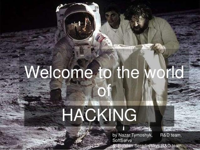 Welcome to the world of HACKING by Nazar Tymoshyk, R&D team, SoftServe & Bohdan Serednyskyj, R&D team,