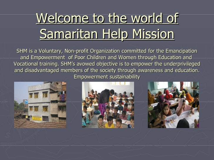 Welcome to the world of Samaritan Help Mission SHM is a Voluntary, Non-profit Organization committed for the Emancipation ...
