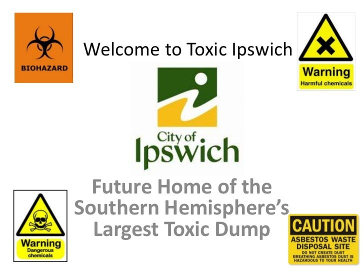 Welcome to Toxic Ipswich  Future Home of theSouthern Hemisphere's  Largest Toxic Dump