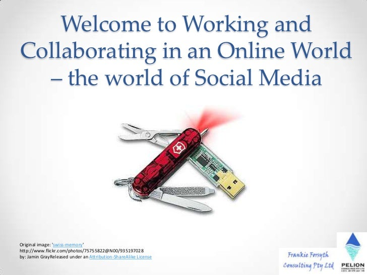 Welcome to Working andCollaborating in an Online World  – the world of Social MediaOriginal image: swiss-memoryhttp://www....