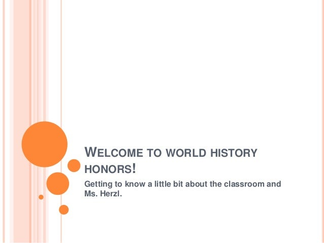 WELCOME TO WORLD HISTORY HONORS! Getting to know a little bit about the classroom and Ms. Herzl.