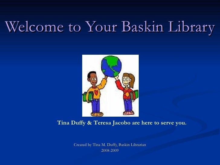 Welcome to Your Baskin Library            Tina Duffy & Teresa Jacobo are here to serve you.                Created by Tina...