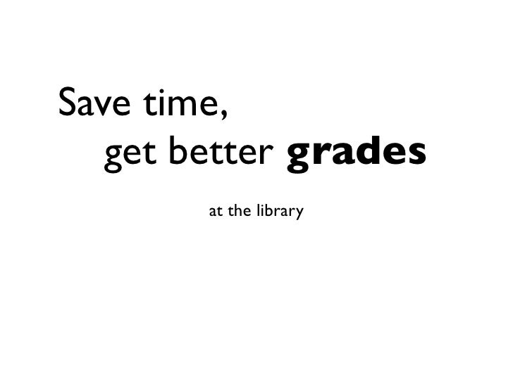 Save time, get better grades        at the library