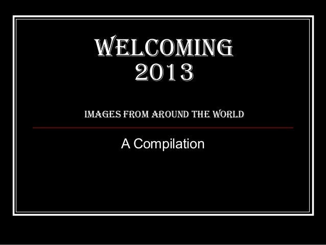 WelcomING   2013ImaGes from arouNd the World      A Compilation