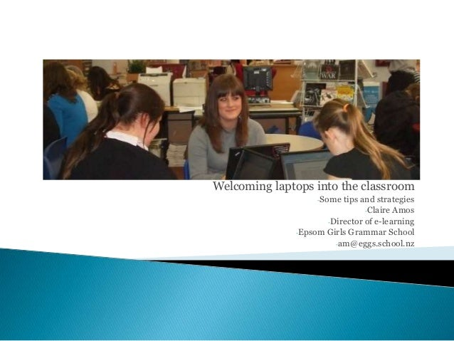 Welcoming laptops into the classroom -Some tips and strategies -Claire Amos -Director of e-learning -Epsom Girls Grammar S...