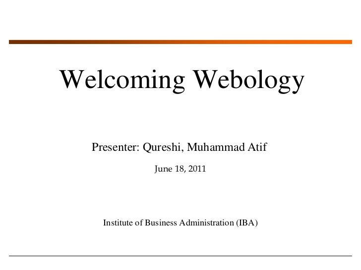 Welcoming Webology<br />Presenter: Qureshi, Muhammad Atif<br />June 18, 2011<br />Institute of Business Administration (IB...