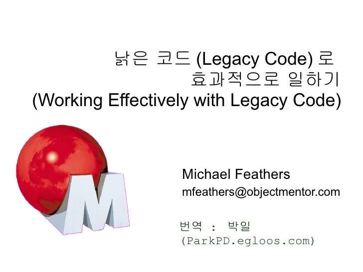 낡은 코드 (Legacy Code) 로  효과적으로 일하기 (Working Effectively with Legacy Code) Michael Feathers [email_address] 번역  :  박일 (ParkPD...