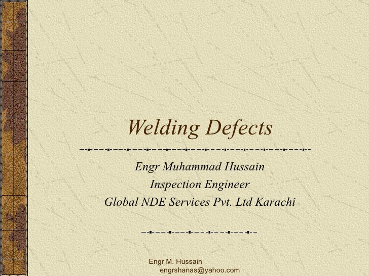 Welding Defects Engr Muhammad Hussain Inspection Engineer Global NDE Services Pvt. Ltd Karachi Engr M. Hussain  [email_add...
