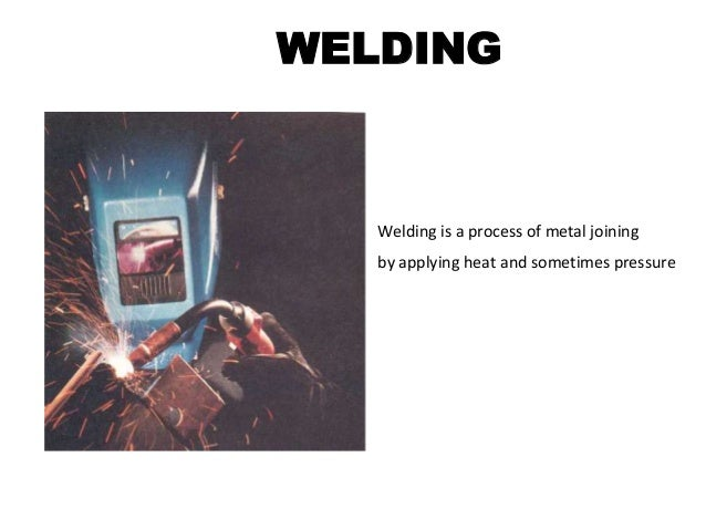 WELDING  Welding is a process of metal joining by applying heat and sometimes pressure