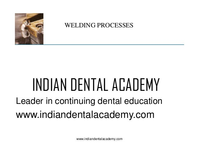 WELDING PROCESSES  INDIAN DENTAL ACADEMY Leader in continuing dental education  www.indiandentalacademy.com www.indiandent...