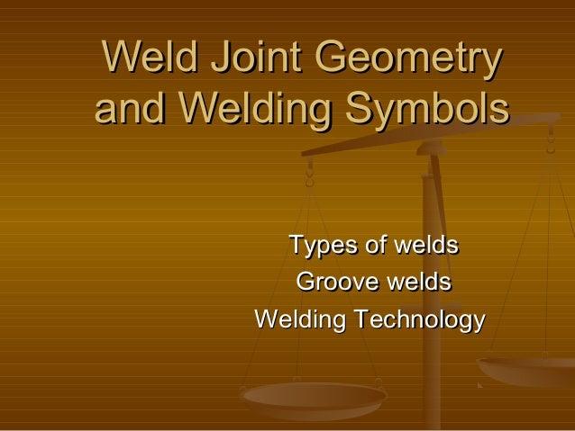 Weld Joint GeometryWeld Joint Geometry and Welding Symbolsand Welding Symbols Types of weldsTypes of welds Groove weldsGro...