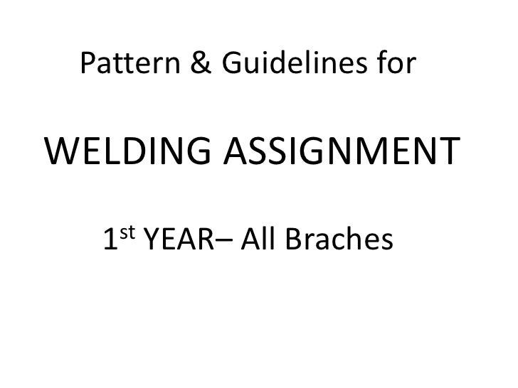 Pattern & Guidelines for<br />WELDING ASSIGNMENT<br />1stYEAR– All Braches<br />