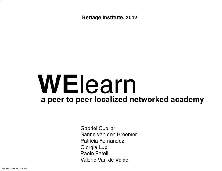Berlage Institute, 2012                        WElearn                        a peer to peer localized networked academy  ...