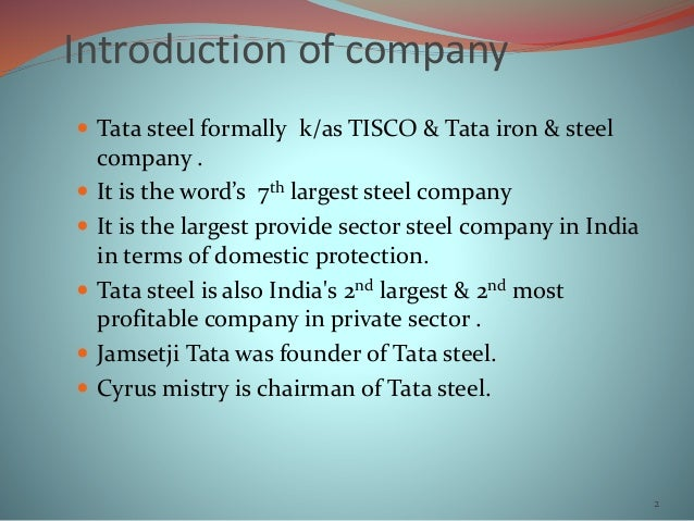 Introduction of company  Tata steel formally k/as TISCO & Tata iron & steel company .  It is the word's 7th largest stee...