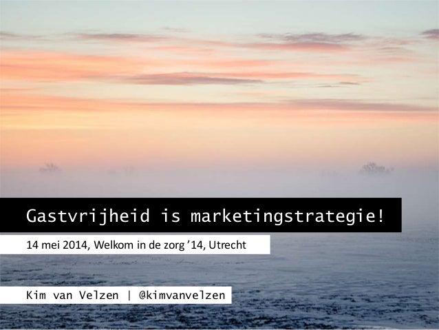 Gastvrijheid is marketingstrategie! 14 mei 2014, Welkom in de zorg '14, Utrecht Kim van Velzen | @kimvanvelzen