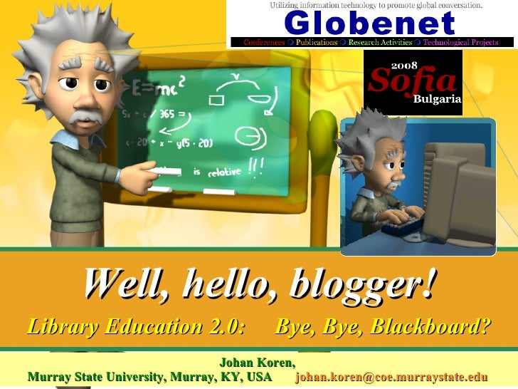 Well, hello, blogger! Johan Koren,  Murray State University, Murray, KY, USA  [email_address]   Library Education 2.0:  By...