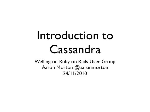 Introduction to Cassandra Wellington Ruby on Rails User Group Aaron Morton @aaronmorton 24/11/2010