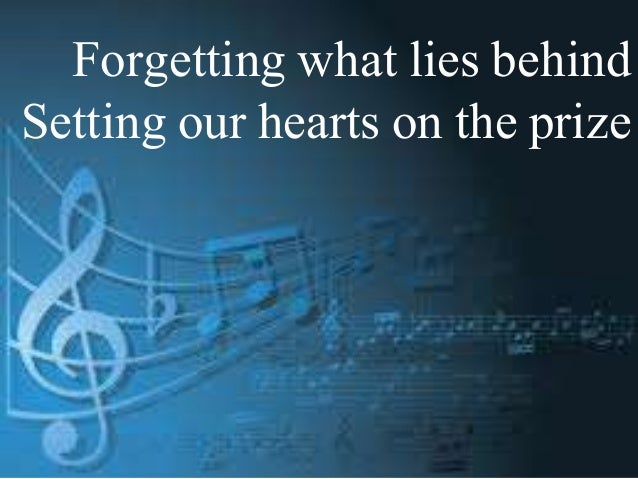Forgetting what lies behind Setting our hearts on the prize