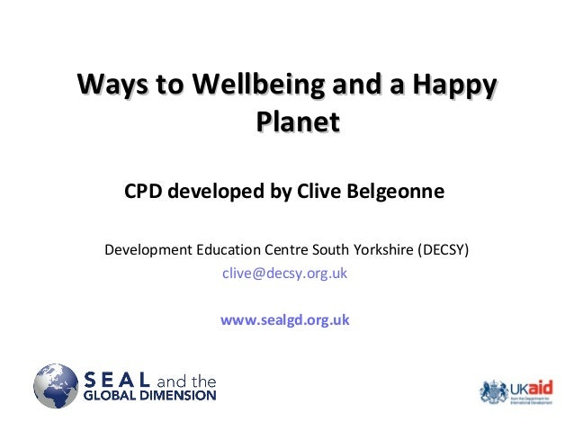 Ways to Wellbeing and a HappyWays to Wellbeing and a Happy PlanetPlanet CPD developed by Clive Belgeonne Development Educa...