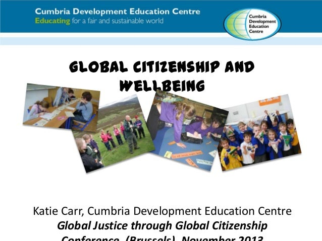 Global Citizenship and Wellbeing  Katie Carr, Cumbria Development Education Centre Global Justice through Global Citizensh...