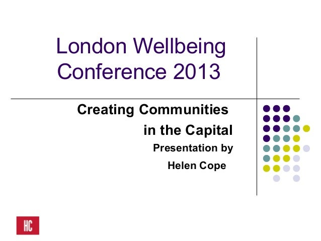 London WellbeingConference 2013Creating Communitiesin the CapitalPresentation byHelen Cope