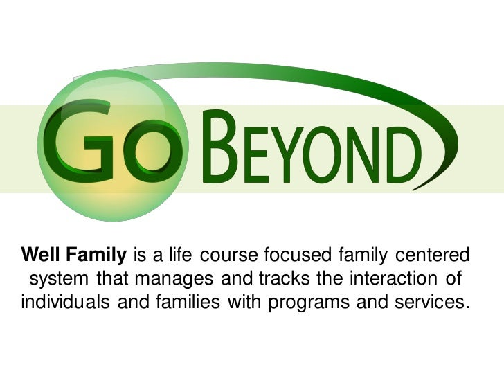 Well Family is a life course focused family centered system that manages and tracks the interaction ofindividuals and fami...