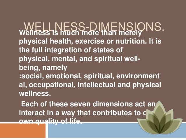 WELLNESS-DIMENSIONS. Wellness is much more than merely physical health, exercise or nutrition. It is the full integration ...