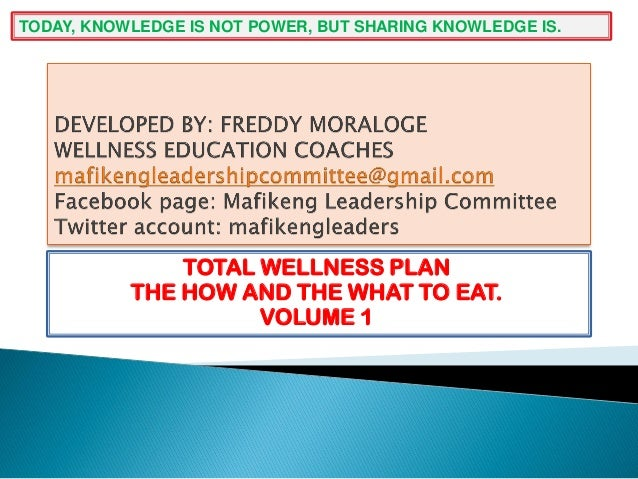 TOTAL WELLNESS PLAN THE HOW AND THE WHAT TO EAT. VOLUME 1 TODAY, KNOWLEDGE IS NOT POWER, BUT SHARING KNOWLEDGE IS.
