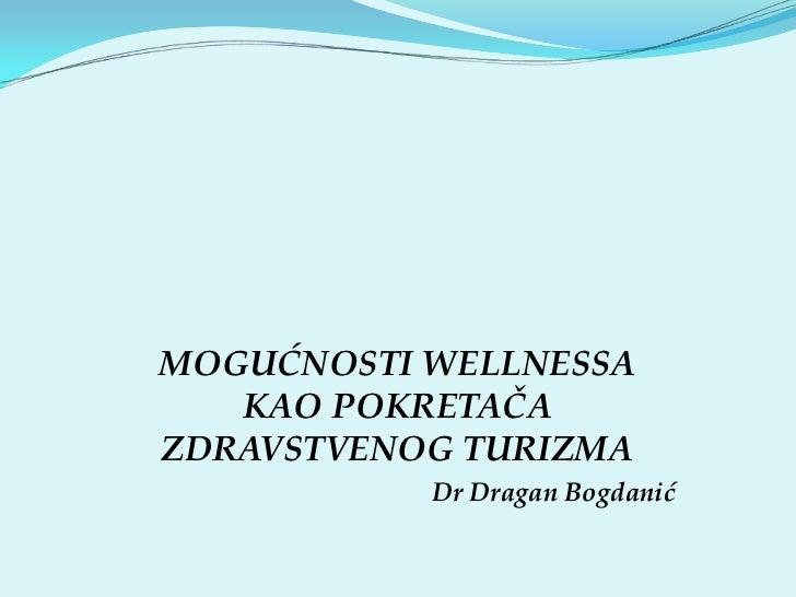 MOGUĆNOSTI WELLNESSA   KAO POKRETAČAZDRAVSTVENOG TURIZMA           Dr Dragan Bogdanić
