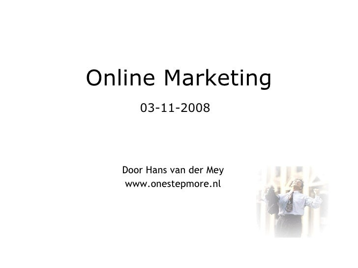 Online Marketing 03-11-2008     Door Hans van der Mey www.onestepmore.nl