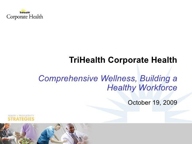 TriHealth Corporate Health Comprehensive Wellness, Building a Healthy Workforce October 19, 2009