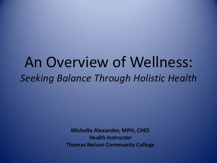 An Overview of Wellness:Seeking Balance Through Holistic Health<br />Michelle Alexander, MPH, CHES<br />Health Instructor<...