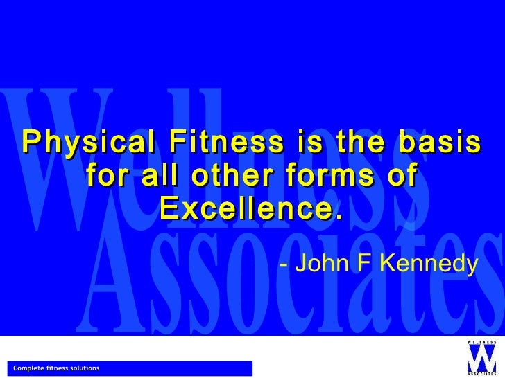 Physical Fitness is the basis for all other forms of Excellence. - John F Kennedy
