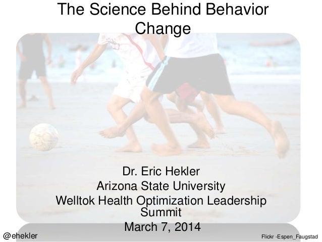 The Science Behind Behavior Change  @ehekler  Dr. Eric Hekler Arizona State University Welltok Health Optimization Leaders...