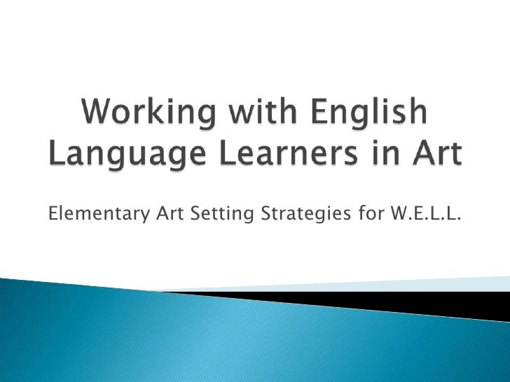 Working with English Language Learners in Art <br />Elementary Art Setting Strategies for W.E.L.L. <br />